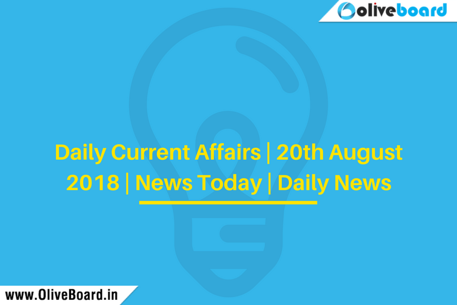 Daily Current Affairs   20th August 2018   News Today   Daily News